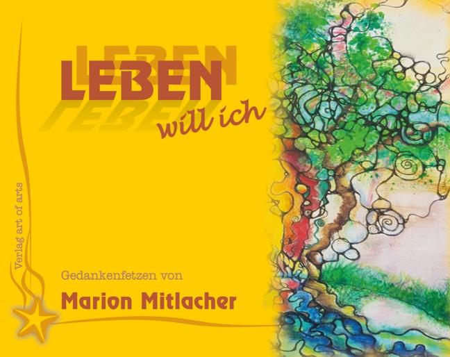 LEBEN will ich - Autorin Marion Mitlacher - art of arts - BUCHKUNST – Neuerscheinung – im März 2021